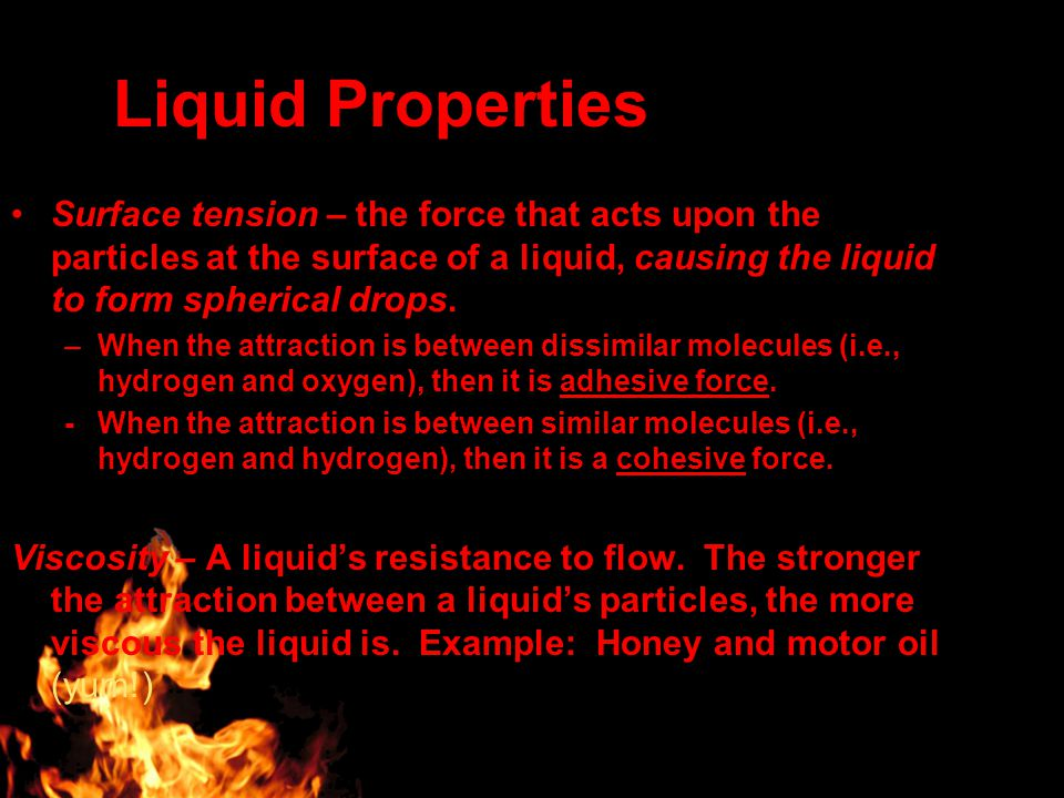 Liquid Properties Surface tension – the force that acts upon the particles at the surface of a liquid, causing the liquid to form spherical drops.