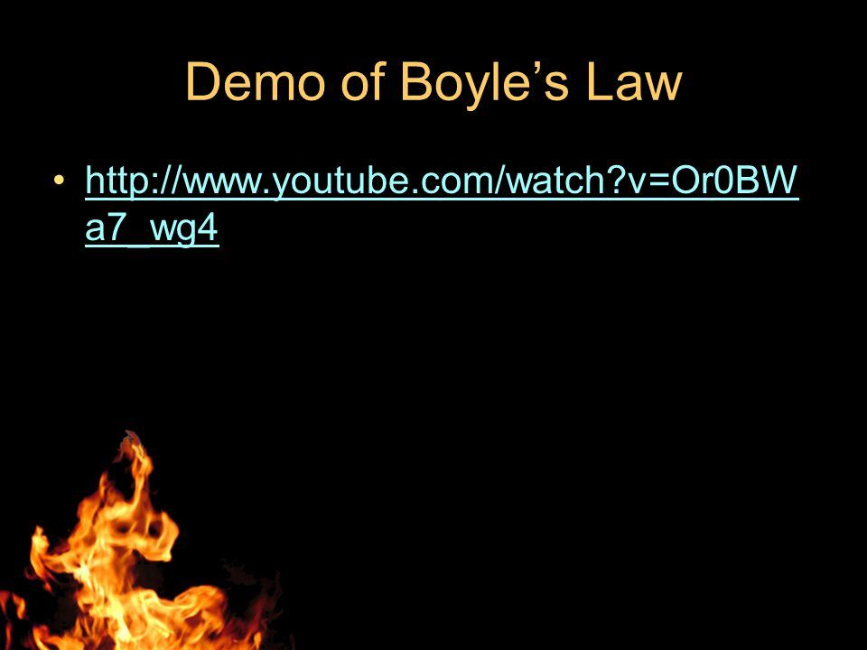 Demo of Boyle's Law http://www.youtube.com/watch v=Or0BWa7_wg4