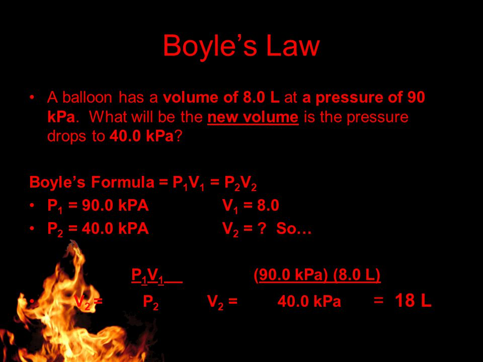 Boyle's Law A balloon has a volume of 8.0 L at a pressure of 90 kPa. What will be the new volume is the pressure drops to 40.0 kPa