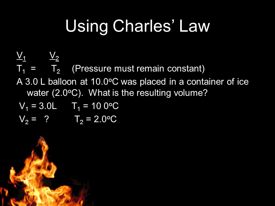 Using Charles' Law V1 V2 T1 = T2 (Pressure must remain constant)