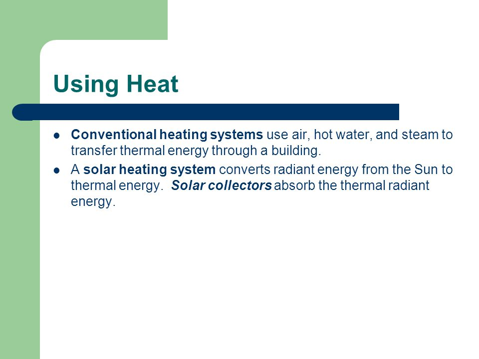 Using Heat Conventional heating systems use air, hot water, and steam to transfer thermal energy through a building.