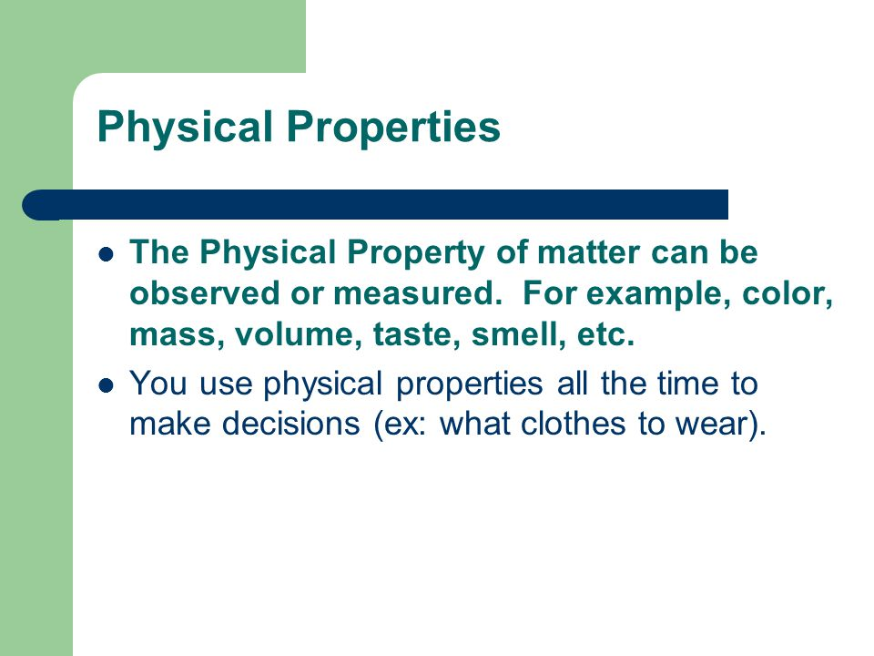 Physical Properties The Physical Property of matter can be observed or measured. For example, color, mass, volume, taste, smell, etc.
