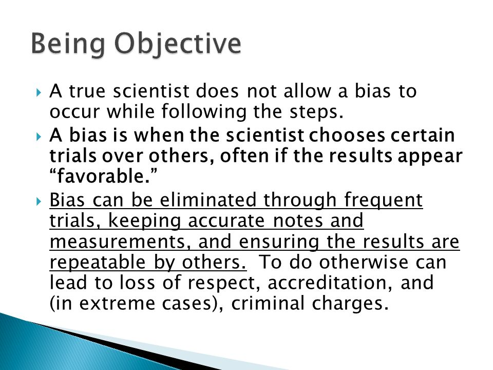 Being Objective A true scientist does not allow a bias to occur while following the steps.