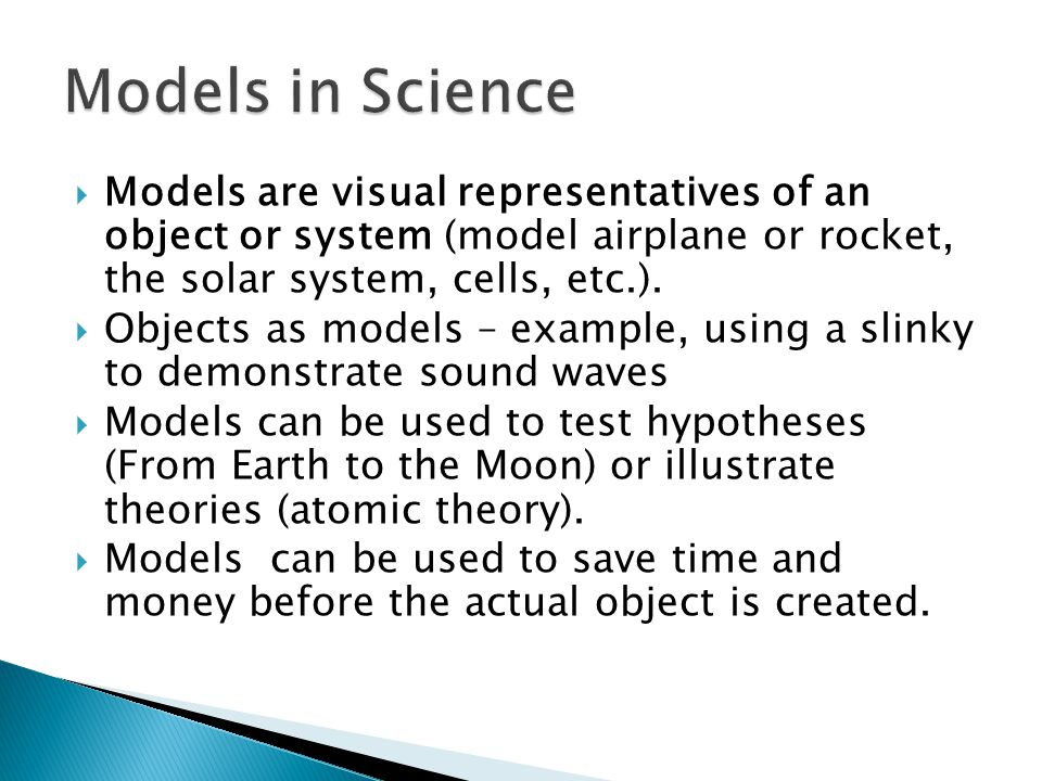 Models in Science Models are visual representatives of an object or system (model airplane or rocket, the solar system, cells, etc.).