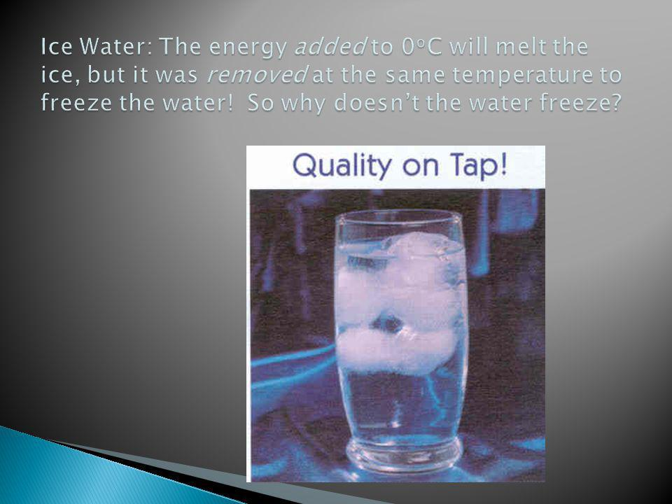 Ice Water: The energy added to 0oC will melt the ice, but it was removed at the same temperature to freeze the water.