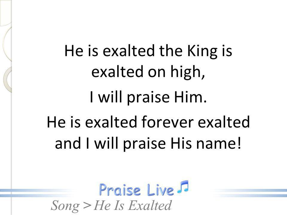 He is exalted the King is exalted on high, I will praise Him.