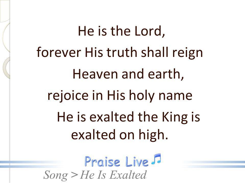 forever His truth shall reign Heaven and earth,