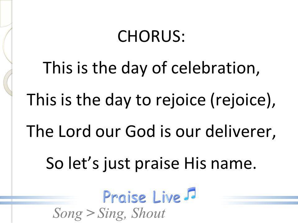 CHORUS: This is the day of celebration, This is the day to rejoice (rejoice), The Lord our God is our deliverer, So let's just praise His name.