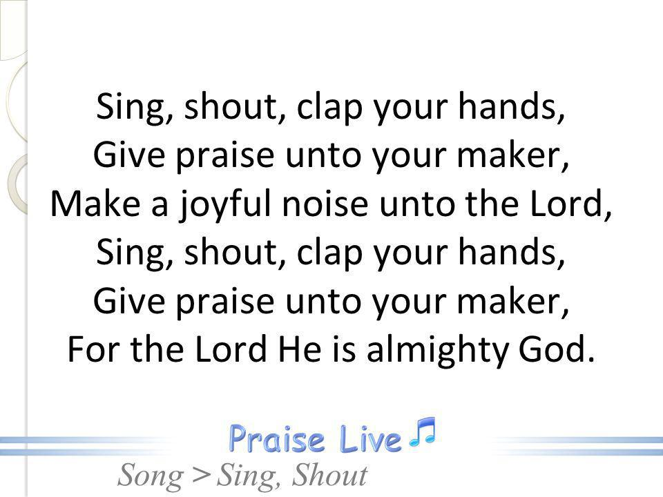 Sing, shout, clap your hands, Give praise unto your maker, Make a joyful noise unto the Lord, Sing, shout, clap your hands, Give praise unto your maker, For the Lord He is almighty God.