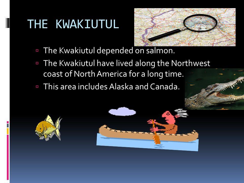 THE KWAKIUTUL The Kwakiutul depended on salmon.