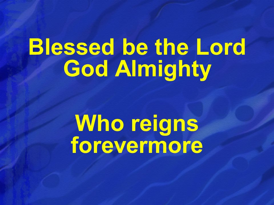 Blessed be the Lord God Almighty Who reigns forevermore