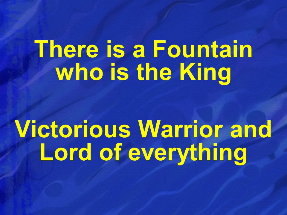 There is a Fountain who is the King
