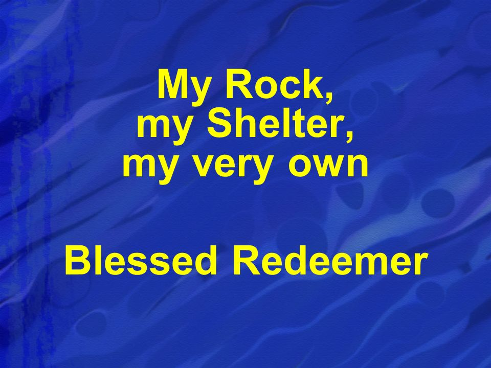 My Rock, my Shelter, my very own Blessed Redeemer