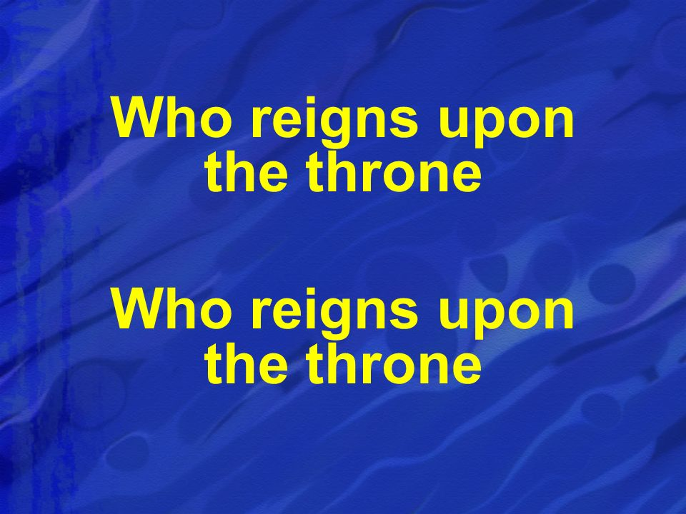 Who reigns upon the throne Who reigns upon the throne