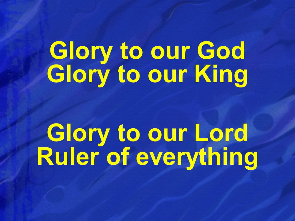 Glory to our God Glory to our King