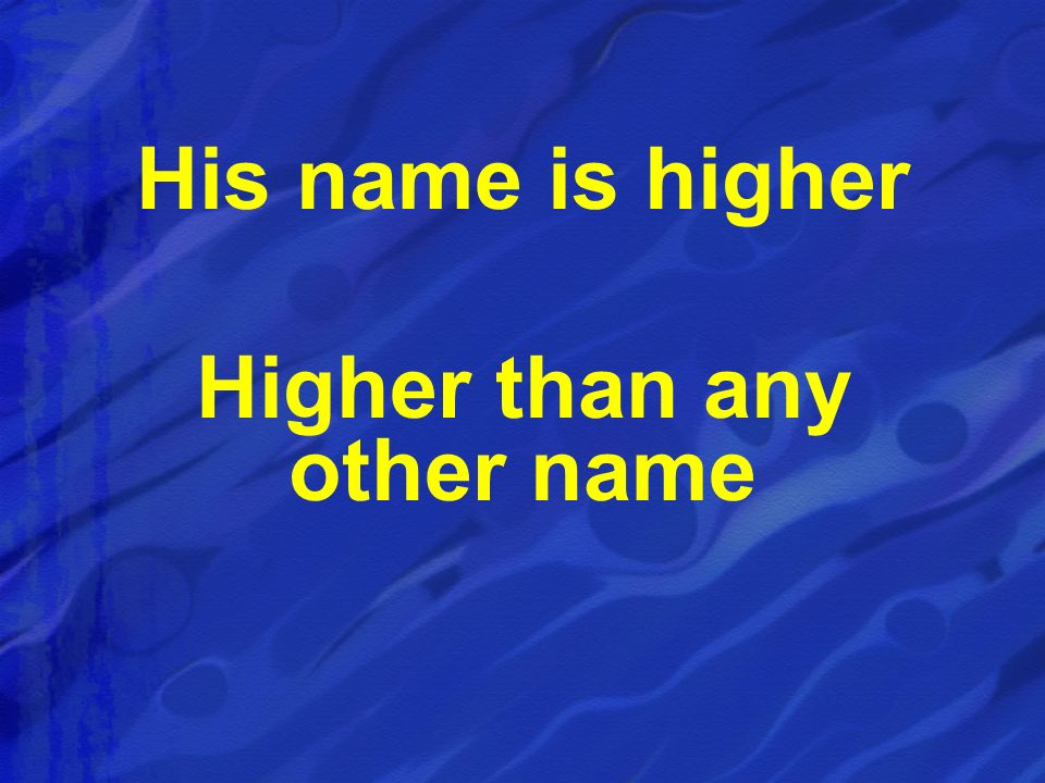 His name is higher Higher than any other name