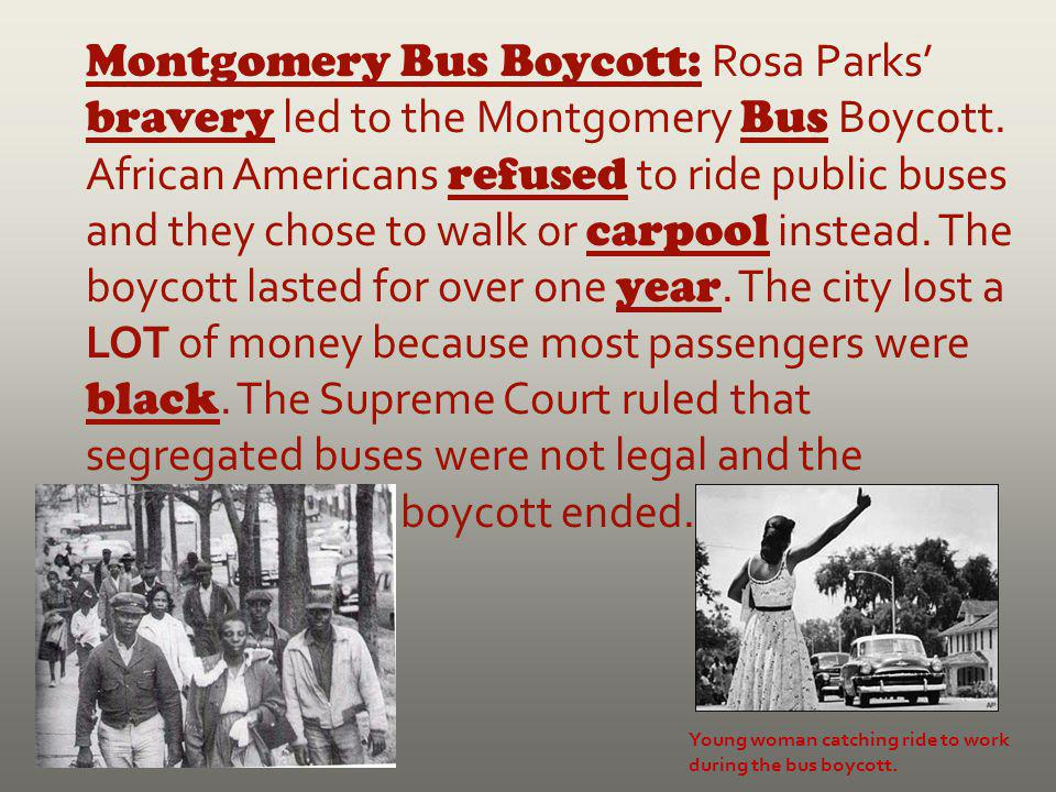 Montgomery Bus Boycott: Rosa Parks' bravery led to the Montgomery Bus Boycott. African Americans refused to ride public buses and they chose to walk or carpool instead. The boycott lasted for over one year. The city lost a LOT of money because most passengers were black. The Supreme Court ruled that segregated buses were not legal and the boycott ended.
