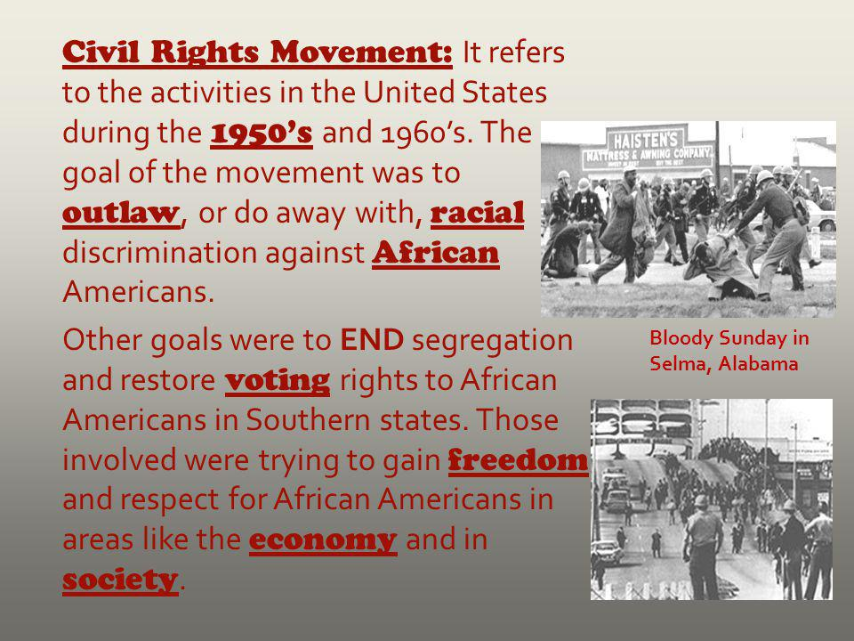 Civil Rights Movement: It refers to the activities in the United States during the 1950's and 1960's. The goal of the movement was to outlaw, or do away with, racial discrimination against African Americans.