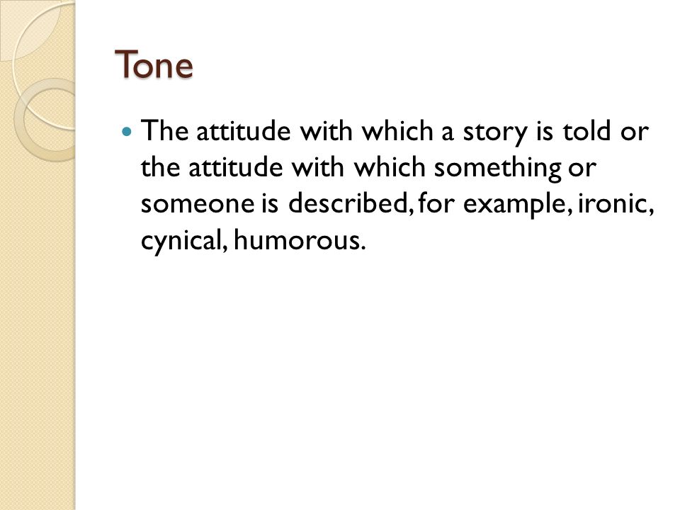Tone The attitude with which a story is told or the attitude with which something or someone is described, for example, ironic, cynical, humorous.