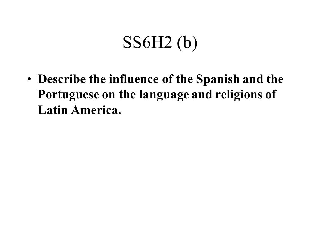 SS6H2 (b) Describe the influence of the Spanish and the Portuguese on the language and religions of Latin America.