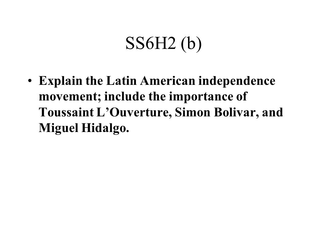 SS6H2 (b) Explain the Latin American independence movement; include the importance of Toussaint L'Ouverture, Simon Bolivar, and Miguel Hidalgo.