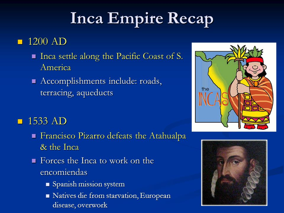 Inca Empire Recap 1200 AD. Inca settle along the Pacific Coast of S. America. Accomplishments include: roads, terracing, aqueducts.