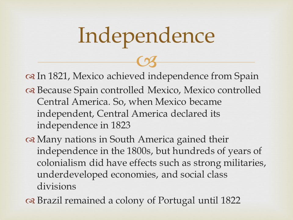 Independence In 1821, Mexico achieved independence from Spain