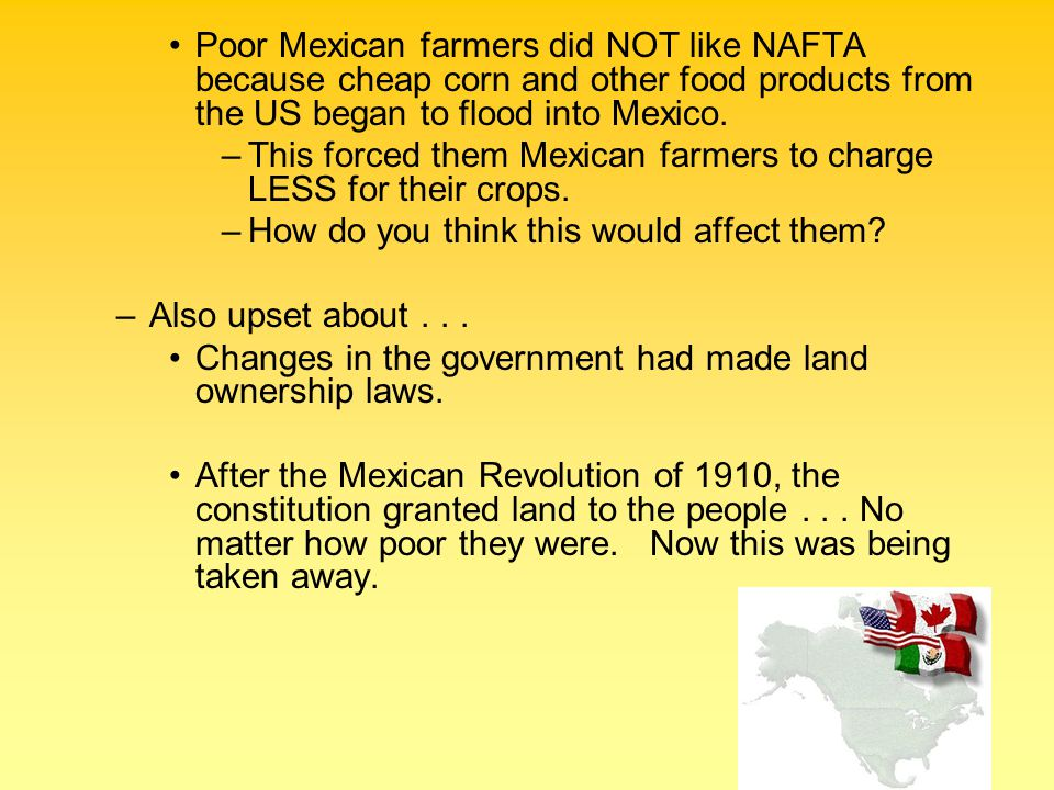 Poor Mexican farmers did NOT like NAFTA because cheap corn and other food products from the US began to flood into Mexico.