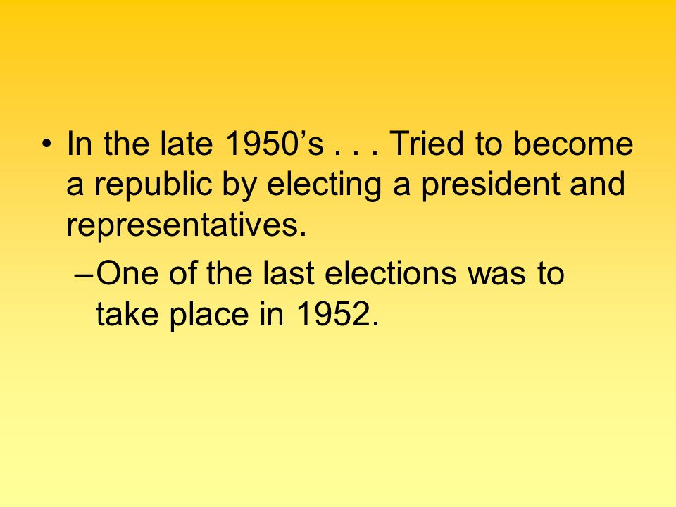 In the late 1950's . . . Tried to become a republic by electing a president and representatives.