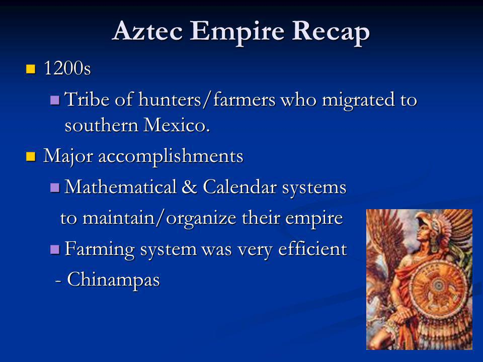 Aztec Empire Recap 1200s. Tribe of hunters/farmers who migrated to southern Mexico. Major accomplishments.