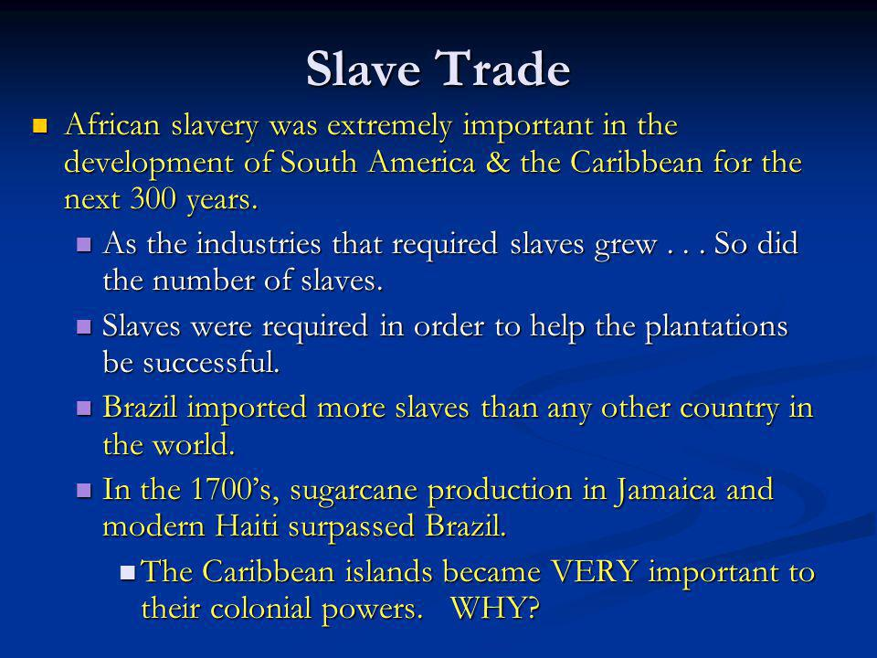 Slave Trade African slavery was extremely important in the development of South America & the Caribbean for the next 300 years.