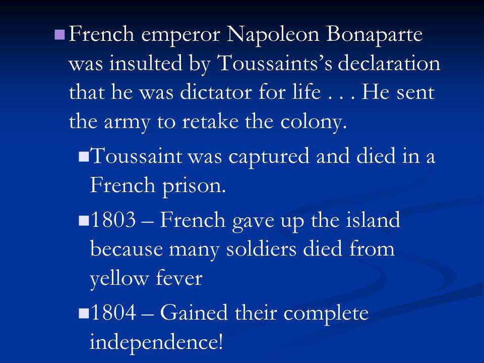 French emperor Napoleon Bonaparte was insulted by Toussaints's declaration that he was dictator for life . . . He sent the army to retake the colony.