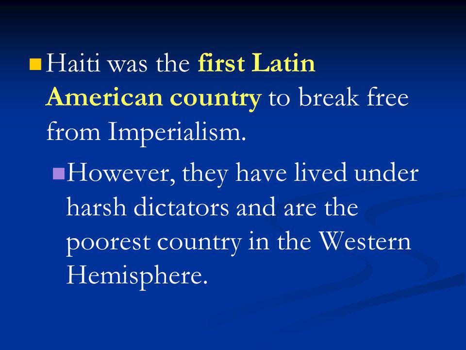 Haiti was the first Latin American country to break free from Imperialism.