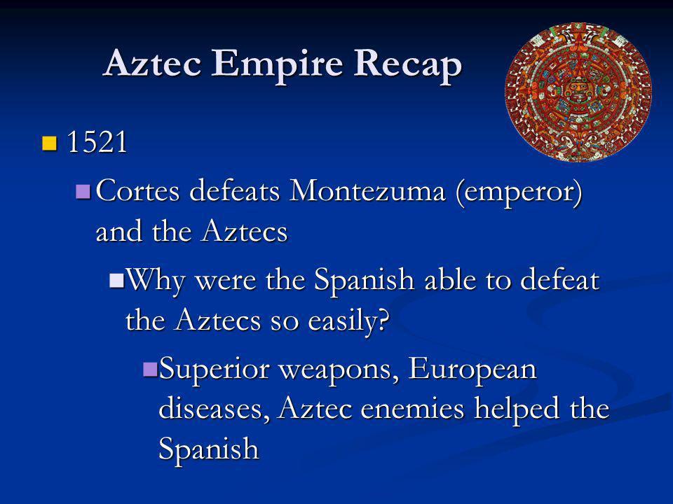Aztec Empire Recap 1521. Cortes defeats Montezuma (emperor) and the Aztecs. Why were the Spanish able to defeat the Aztecs so easily