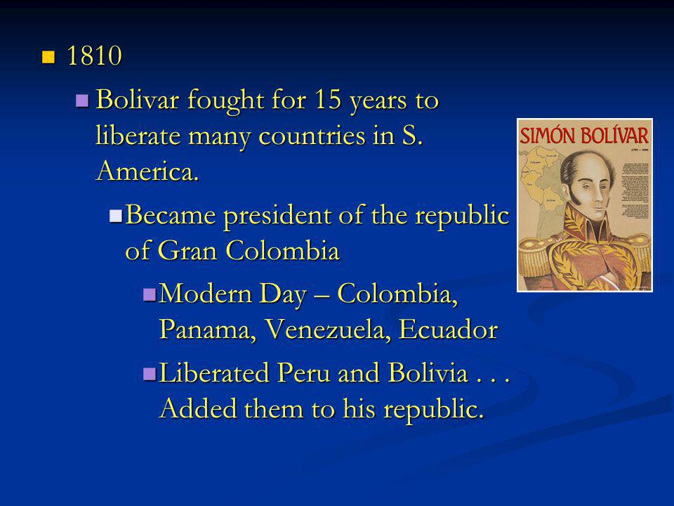 1810 Bolivar fought for 15 years to liberate many countries in S. America. Became president of the republic of Gran Colombia.