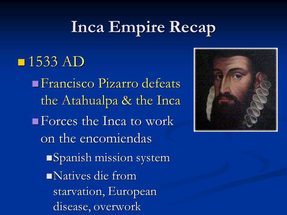 Inca Empire Recap 1533 AD. Francisco Pizarro defeats the Atahualpa & the Inca. Forces the Inca to work on the encomiendas.