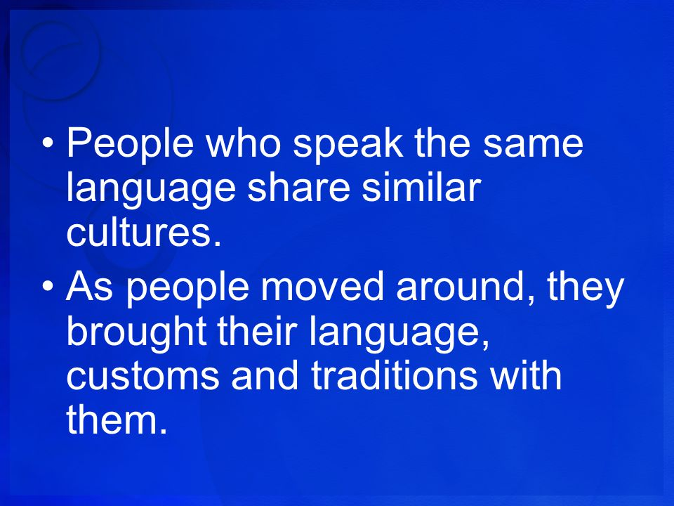 People who speak the same language share similar cultures.