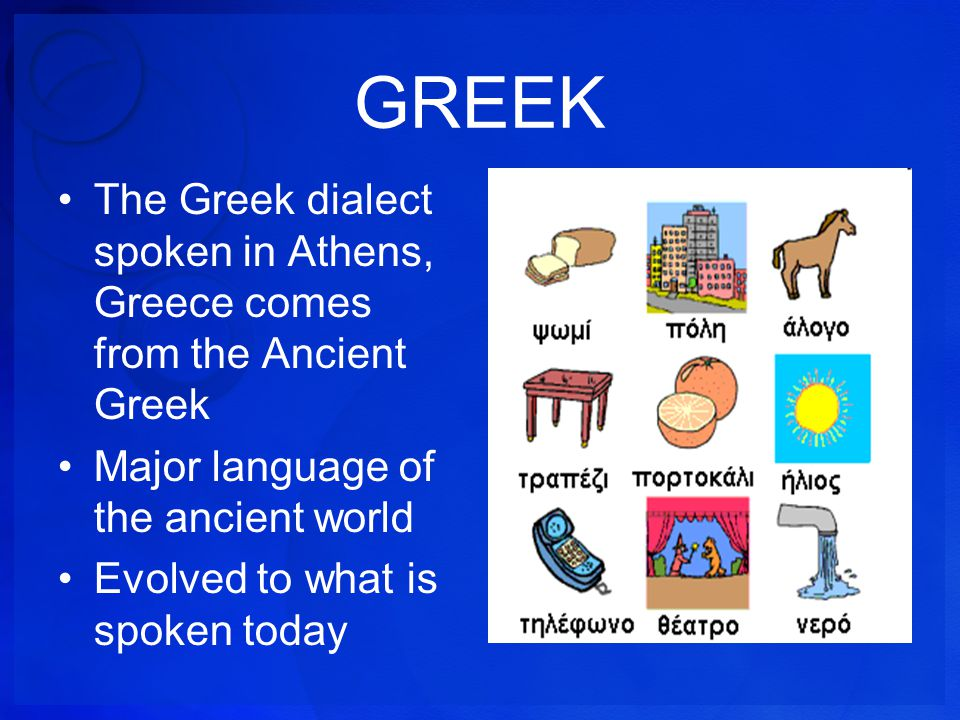 GREEK The Greek dialect spoken in Athens, Greece comes from the Ancient Greek. Major language of the ancient world.