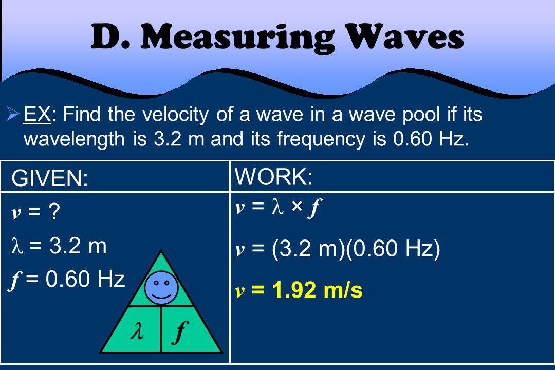 D. Measuring Waves f v  GIVEN: WORK: v = v =  × f