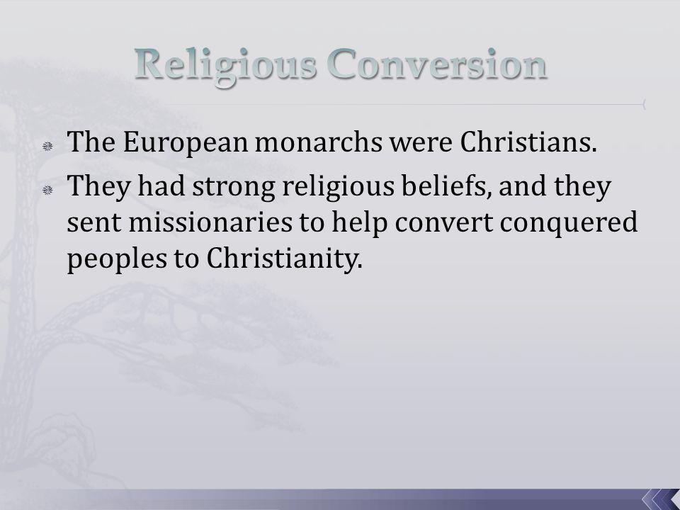 Religious Conversion The European monarchs were Christians.