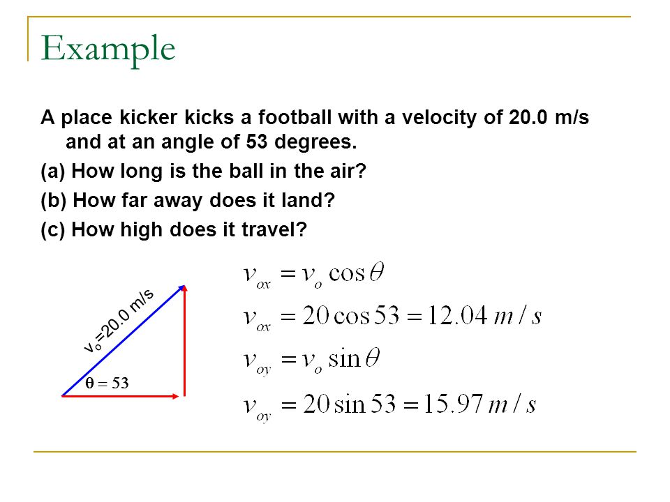Example A place kicker kicks a football with a velocity of 20.0 m/s and at an angle of 53 degrees. (a) How long is the ball in the air