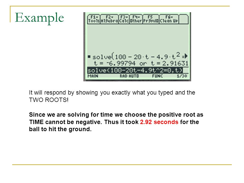 Example It will respond by showing you exactly what you typed and the TWO ROOTS! Since we are solving for time we choose the positive root as.