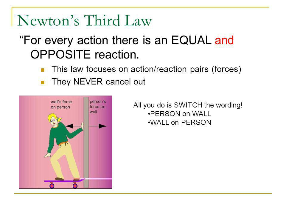 Newton's Third Law For every action there is an EQUAL and OPPOSITE reaction. This law focuses on action/reaction pairs (forces)