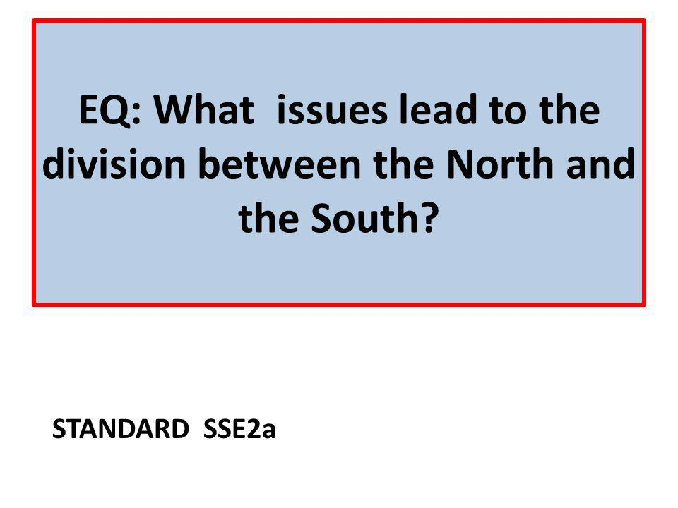 EQ: What issues lead to the division between the North and the South