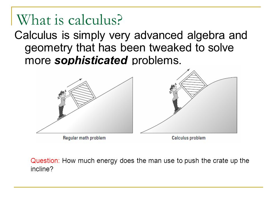 What is calculus Calculus is simply very advanced algebra and geometry that has been tweaked to solve more sophisticated problems.