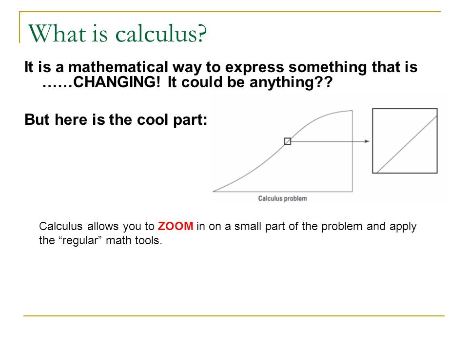 What is calculus It is a mathematical way to express something that is ……CHANGING! It could be anything