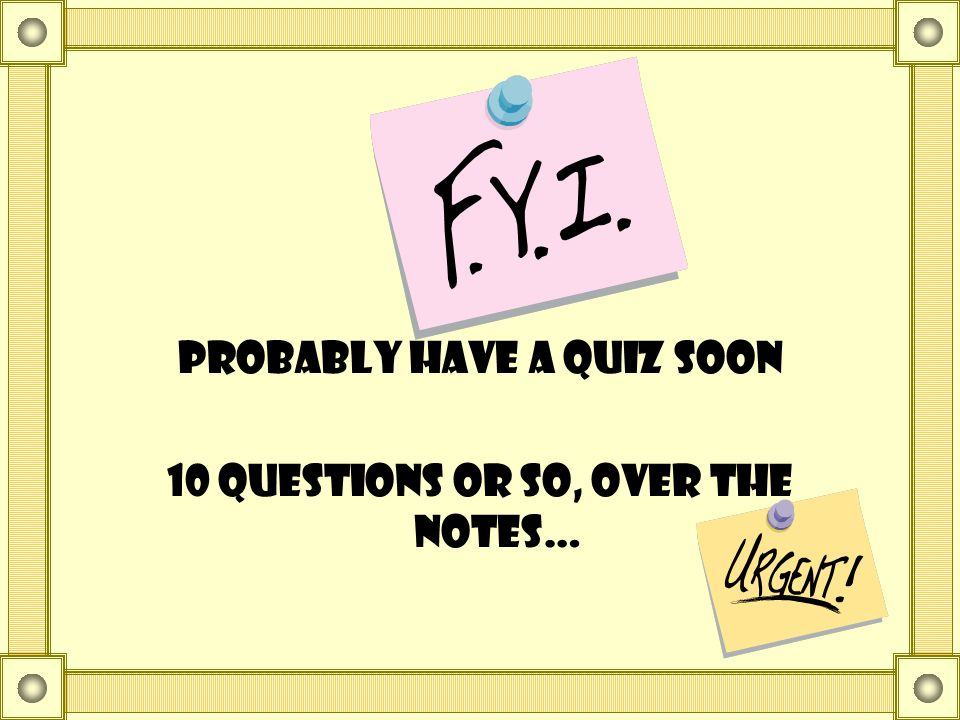 Probably have a quiz soon 10 questions or so, over the notes…