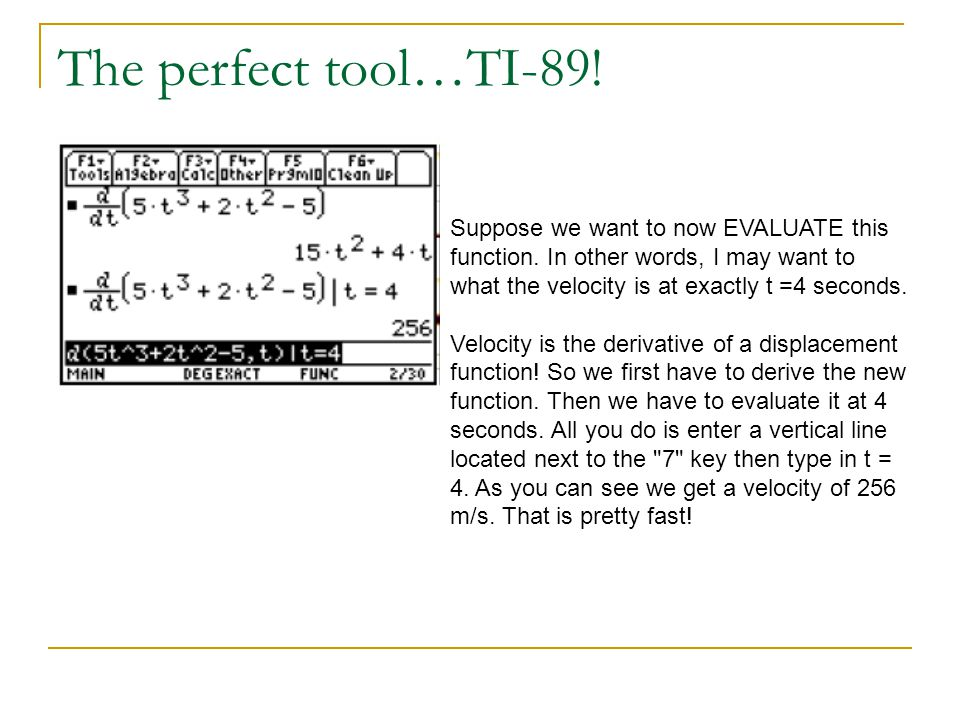 The perfect tool…TI-89! Suppose we want to now EVALUATE this function. In other words, I may want to what the velocity is at exactly t =4 seconds.