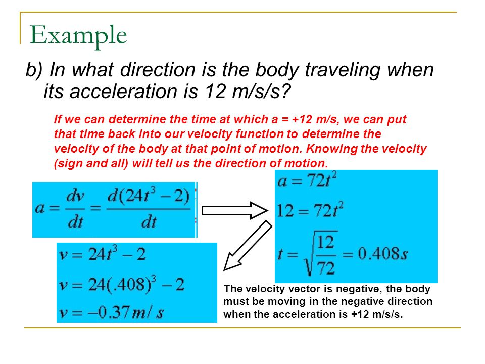 Example b) In what direction is the body traveling when its acceleration is 12 m/s/s
