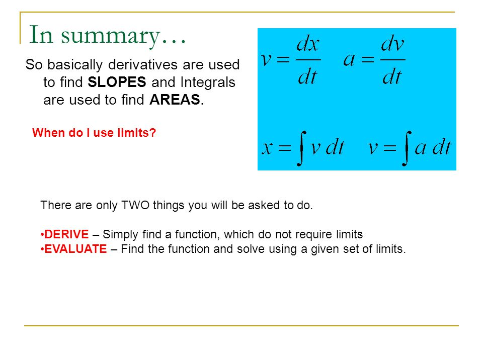In summary… So basically derivatives are used to find SLOPES and Integrals are used to find AREAS. When do I use limits